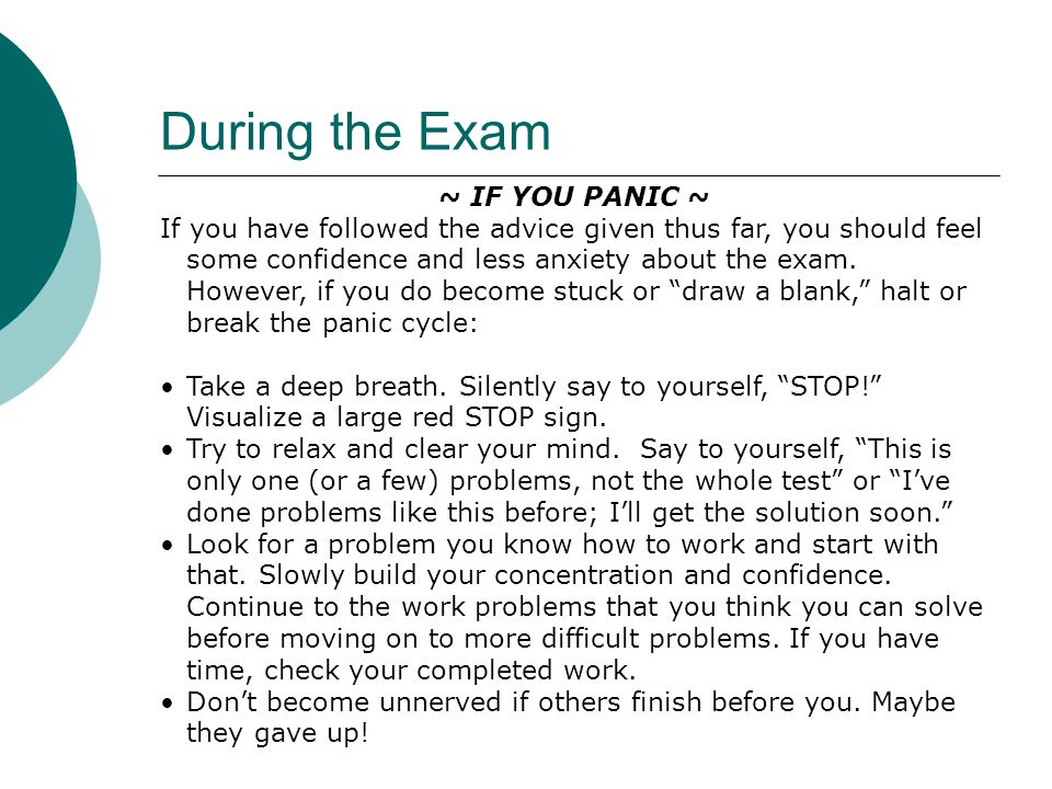 During the Exam ~ IF YOU PANIC ~ If you have followed the advice given thus far, you should feel some confidence and less anxiety about the exam. Howe