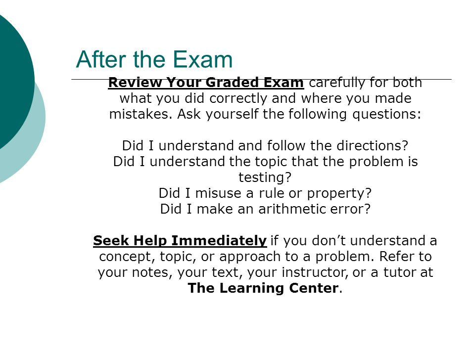After the Exam Review Your Graded Exam carefully for both what you did correctly and where you made mistakes. Ask yourself the following questions: Di