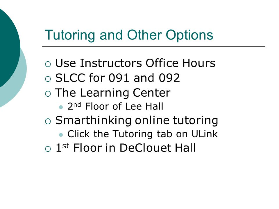 Tutoring and Other Options Use Instructors Office Hours SLCC for 091 and 092 The Learning Center 2 nd Floor of Lee Hall Smarthinking online tutoring C