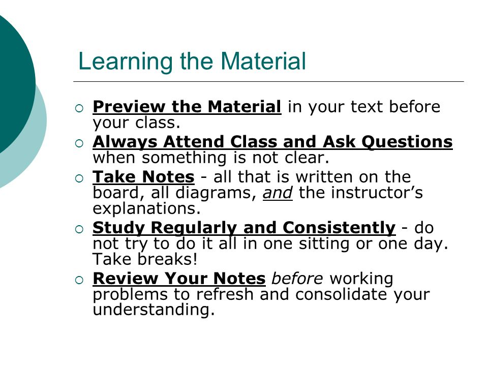 Learning the Material Preview the Material in your text before your class. Always Attend Class and Ask Questions when something is not clear. Take Not