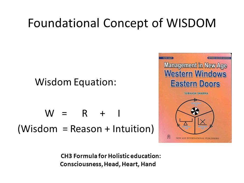 Foundational Concept of WISDOM Wisdom Equation: W = R + I (Wisdom = Reason + Intuition) CH3 Formula for Holistic education: Consciousness, Head, Heart