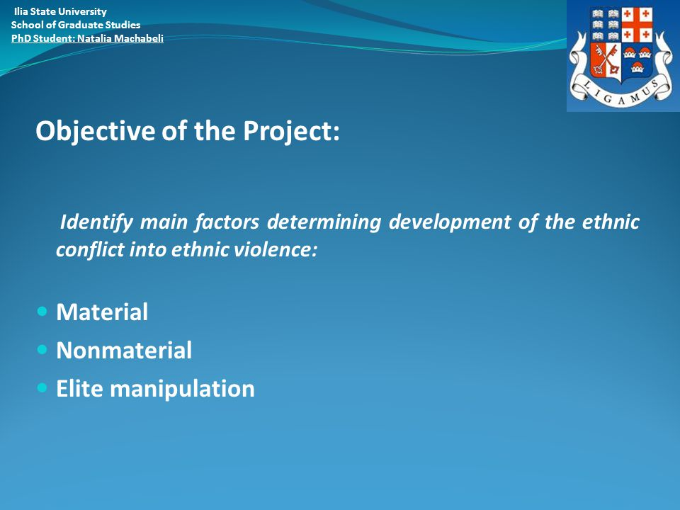 Objective of the Project: Identify main factors determining development of the ethnic conflict into ethnic violence: Material Nonmaterial Elite manipulation Ilia State University School of Graduate Studies PhD Student: Natalia Machabeli