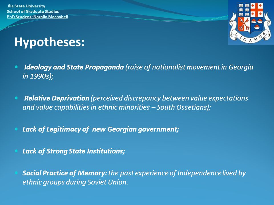 Hypotheses: Ideology and State Propaganda (raise of nationalist movement in Georgia in 1990s); Relative Deprivation (perceived discrepancy between value expectations and value capabilities in ethnic minorities – South Ossetians); Lack of Legitimacy of new Georgian government; Lack of Strong State Institutions; Social Practice of Memory: the past experience of Independence lived by ethnic groups during Soviet Union.