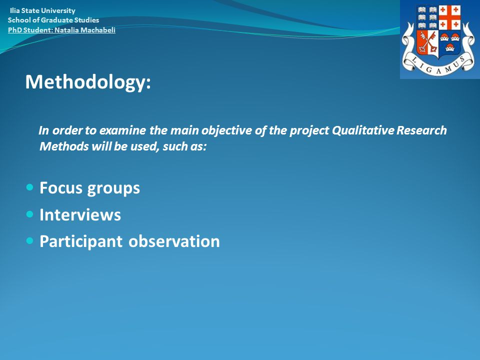 Methodology: In order to examine the main objective of the project Qualitative Research Methods will be used, such as: Focus groups Interviews Participant observation Ilia State University School of Graduate Studies PhD Student: Natalia Machabeli
