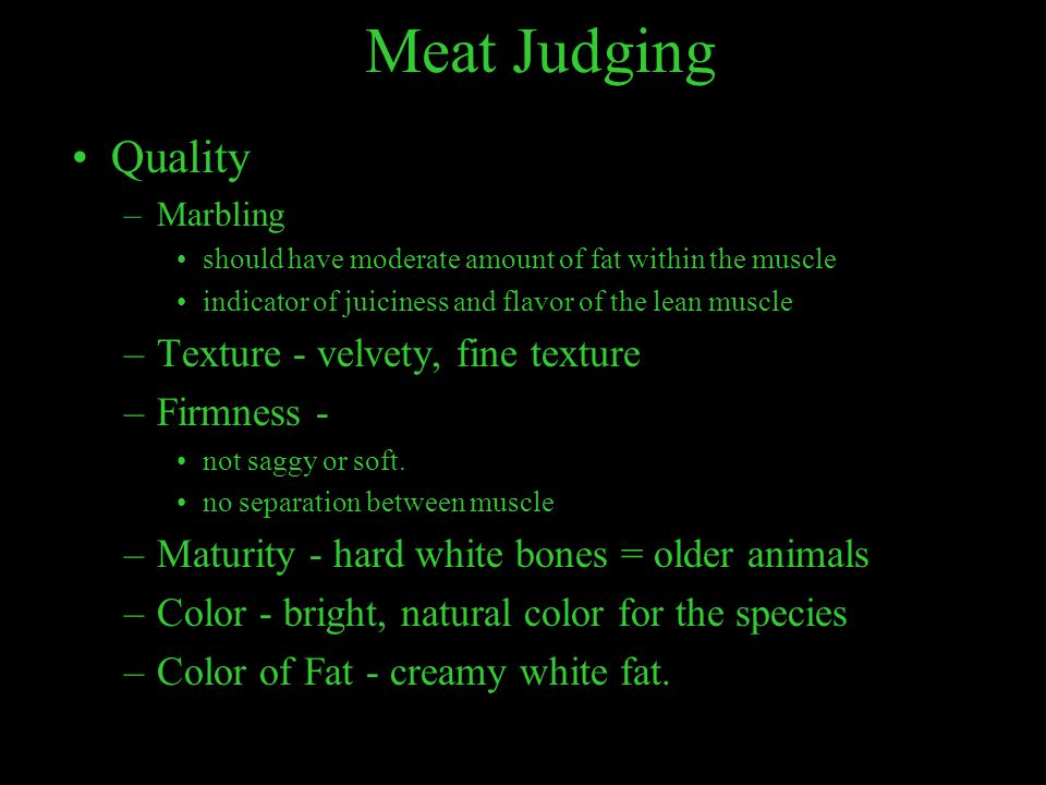Meat Judging Quality –Marbling should have moderate amount of fat within the muscle indicator of juiciness and flavor of the lean muscle –Texture - ve