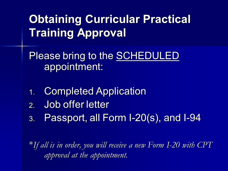 Obtaining Curricular Practical Training Approval Please bring to the SCHEDULED appointment: 1. Completed Application 2. Job offer letter 3. Passport,