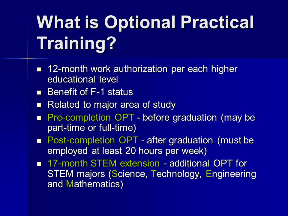 What is Optional Practical Training? 12-month work authorization per each higher educational level 12-month work authorization per each higher educati