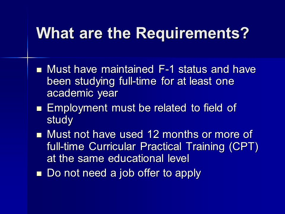 What are the Requirements? Must have maintained F-1 status and have been studying full-time for at least one academic year Must have maintained F-1 st