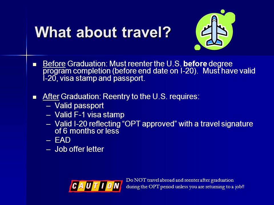 What about travel? Before Graduation: Must reenter the U.S. before degree program completion (before end date on I-20). Must have valid I-20, visa sta