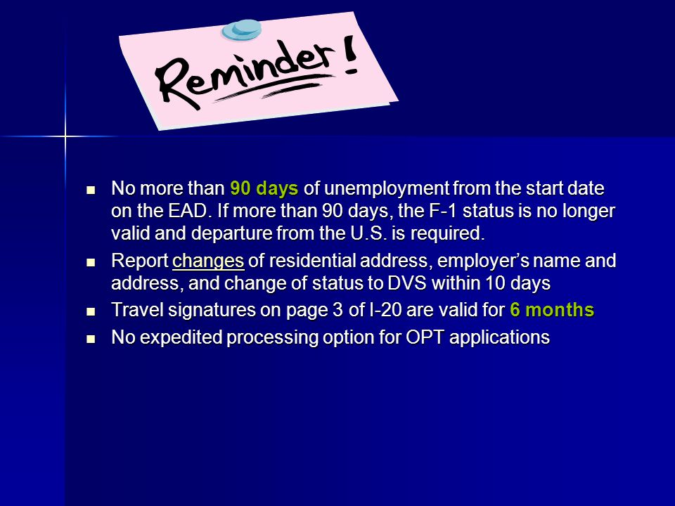 No more than 90 days of unemployment from the start date on the EAD. If more than 90 days, the F-1 status is no longer valid and departure from the U.