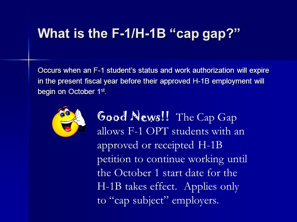 What is the F-1/H-1B cap gap? Occurs when an F-1 students status and work authorization will expire in the present fiscal year before their approved H