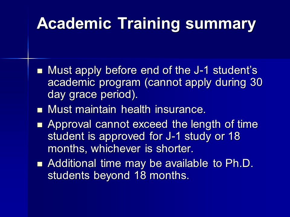 Academic Training summary Must apply before end of the J-1 students academic program (cannot apply during 30 day grace period). Must apply before end