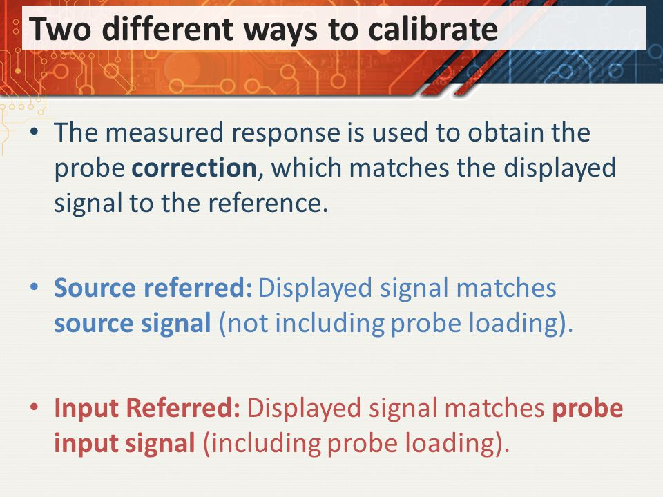 Two different ways to calibrate The measured response is used to obtain the probe correction, which matches the displayed signal to the reference.