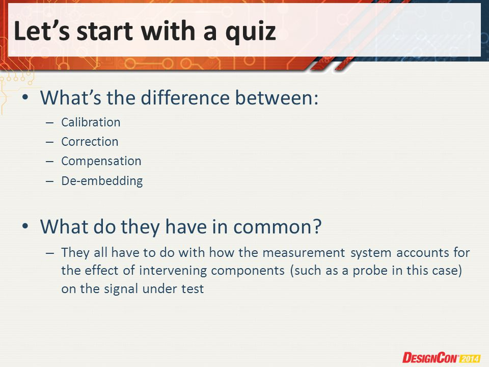 Lets start with a quiz Whats the difference between: – Calibration – Correction – Compensation – De-embedding What do they have in common.