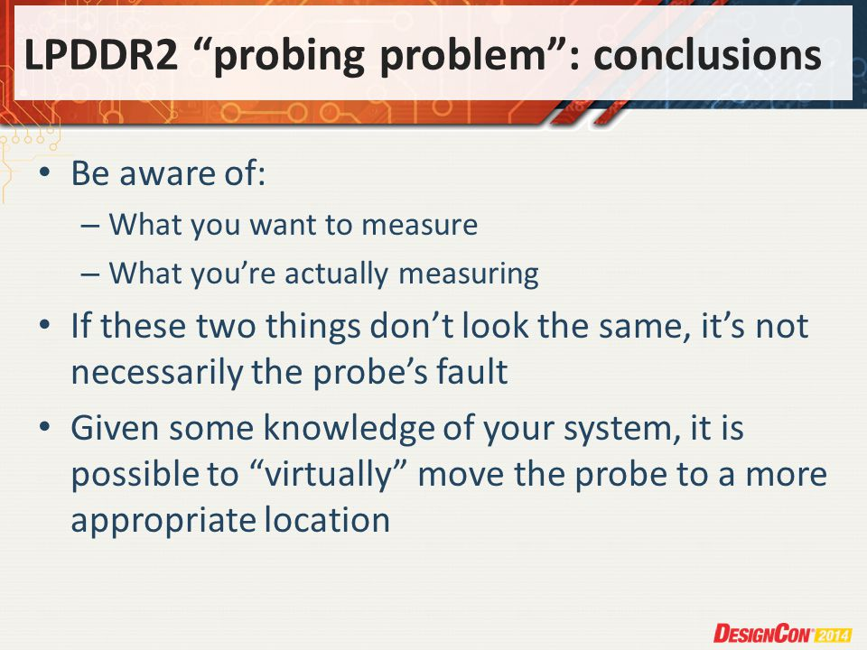 LPDDR2 probing problem: conclusions Be aware of: – What you want to measure – What youre actually measuring If these two things dont look the same, its not necessarily the probes fault Given some knowledge of your system, it is possible to virtually move the probe to a more appropriate location