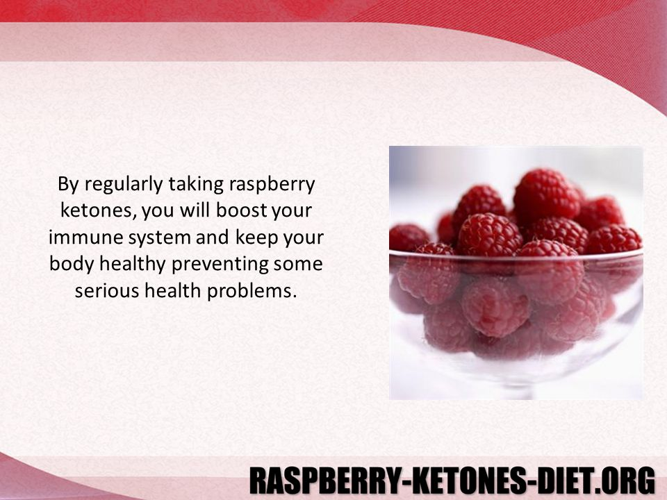 By regularly taking raspberry ketones, you will boost your immune system and keep your body healthy preventing some serious health problems.