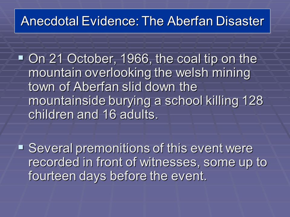 Anecdotal Evidence: The Aberfan Disaster On 21 October, 1966, the coal tip on the mountain overlooking the welsh mining town of Aberfan slid down the