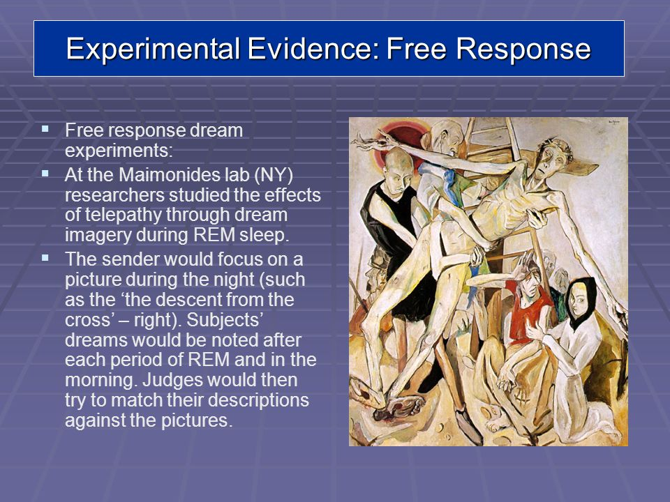 Free response dream experiments: At the Maimonides lab (NY) researchers studied the effects of telepathy through dream imagery during REM sleep.