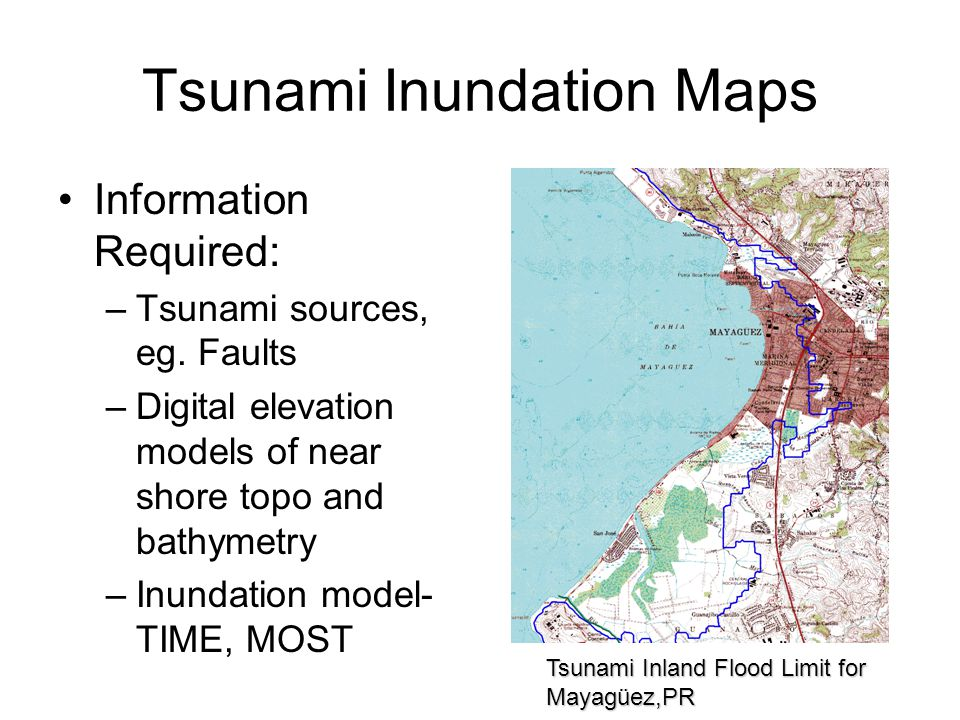 Tsunami Inland Flood Limit for Mayagüez,PR Tsunami Inundation Maps Information Required: –Tsunami sources, eg.