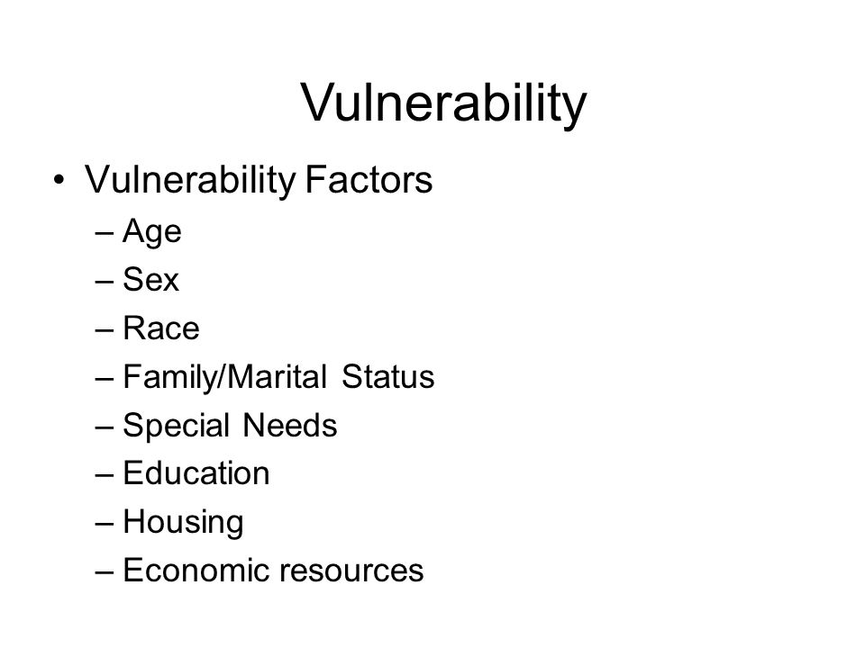 Vulnerability Factors –Age –Sex –Race –Family/Marital Status –Special Needs –Education –Housing –Economic resources Vulnerability