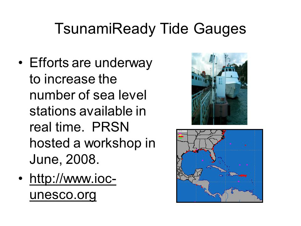 TsunamiReady Tide Gauges Efforts are underway to increase the number of sea level stations available in real time. PRSN hosted a workshop in June, 200