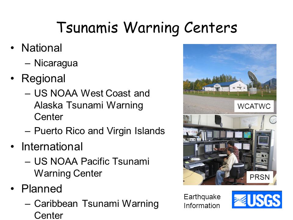 Tsunamis Warning Centers National –Nicaragua Regional –US NOAA West Coast and Alaska Tsunami Warning Center –Puerto Rico and Virgin Islands International –US NOAA Pacific Tsunami Warning Center Planned –Caribbean Tsunami Warning Center Earthquake Information WCATWC PRSN