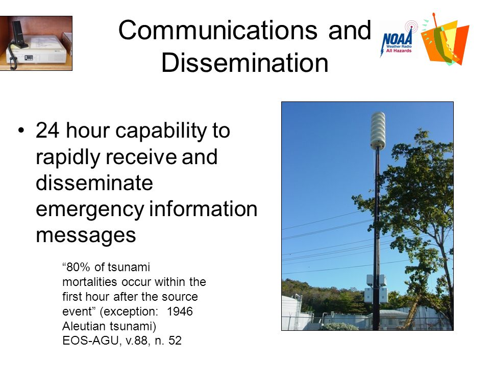Communications and Dissemination 24 hour capability to rapidly receive and disseminate emergency information messages 80% of tsunami mortalities occur within the first hour after the source event (exception: 1946 Aleutian tsunami) EOS-AGU, v.88, n.
