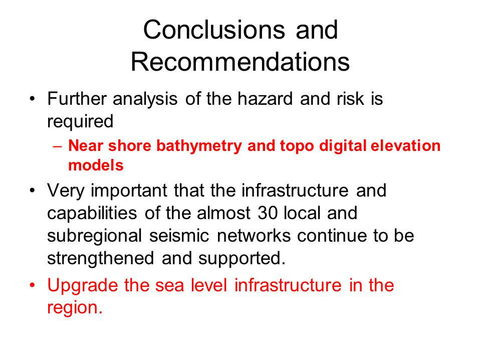 Conclusions and Recommendations Further analysis of the hazard and risk is required –Near shore bathymetry and topo digital elevation models Very important that the infrastructure and capabilities of the almost 30 local and subregional seismic networks continue to be strengthened and supported.