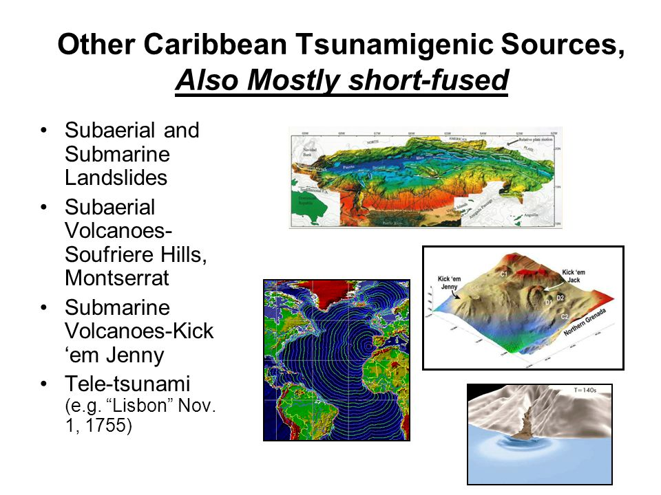 Other Caribbean Tsunamigenic Sources, Also Mostly short-fused Subaerial and Submarine Landslides Subaerial Volcanoes- Soufriere Hills, Montserrat Submarine Volcanoes-Kick em Jenny Tele-tsunami (e.g.