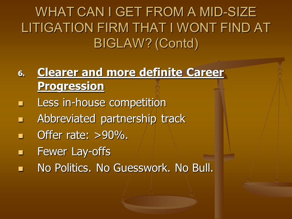 WHAT CAN I GET FROM A MID-SIZE LITIGATION FIRM THAT I WONT FIND AT BIGLAW? (Contd) 6. Clearer and more definite Career Progression Less in-house compe