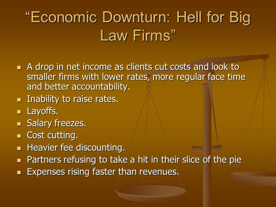Economic Downturn: Hell for Big Law Firms A drop in net income as clients cut costs and look to smaller firms with lower rates, more regular face time and better accountability.