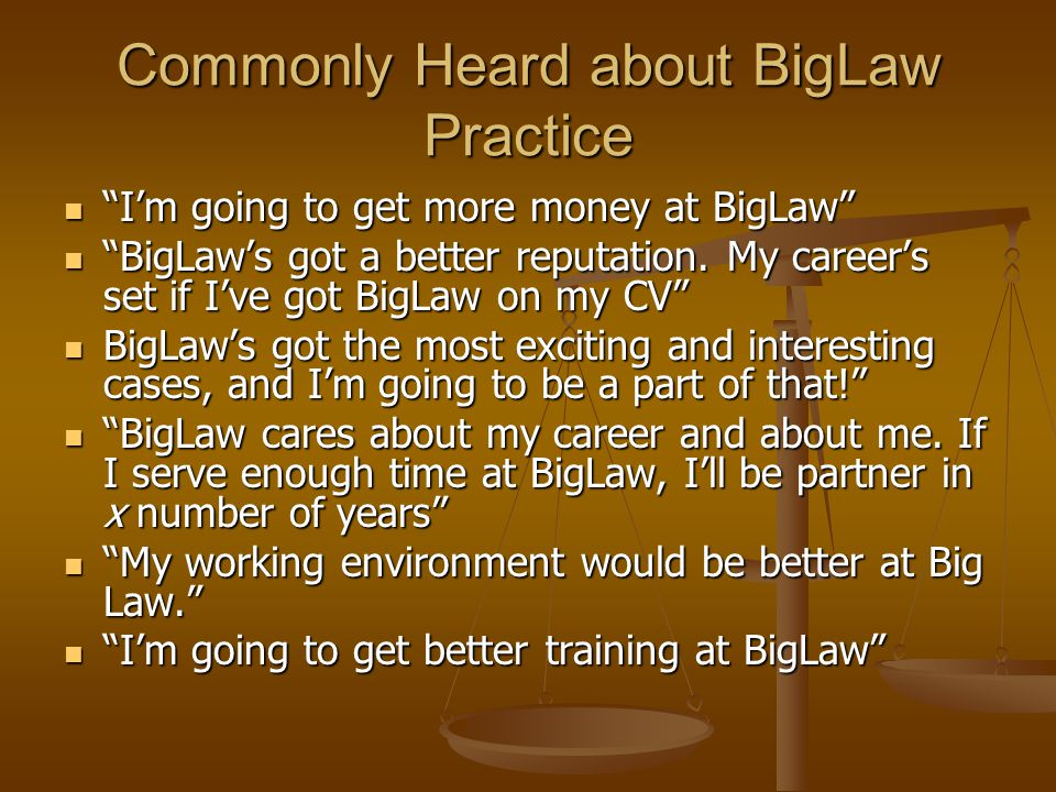 Commonly Heard about BigLaw Practice Im going to get more money at BigLaw Im going to get more money at BigLaw BigLaws got a better reputation.