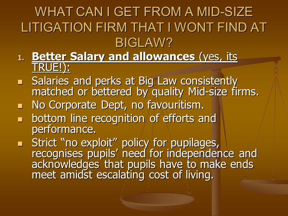 WHAT CAN I GET FROM A MID-SIZE LITIGATION FIRM THAT I WONT FIND AT BIGLAW? 1. Better Salary and allowances (yes, its TRUE!): Salaries and perks at Big