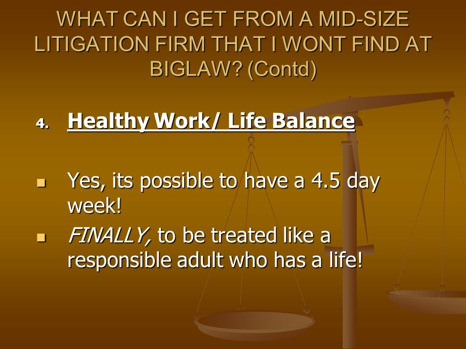 WHAT CAN I GET FROM A MID-SIZE LITIGATION FIRM THAT I WONT FIND AT BIGLAW? (Contd) 4. Healthy Work/ Life Balance Yes, its possible to have a 4.5 day w