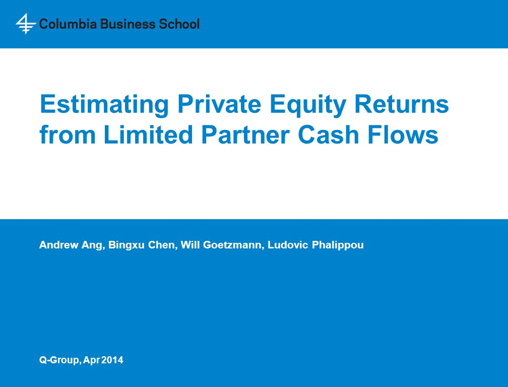 Estimating Private Equity Returns from Limited Partner Cash Flows Andrew Ang, Bingxu Chen, Will Goetzmann, Ludovic Phalippou Q-Group, Apr 2014
