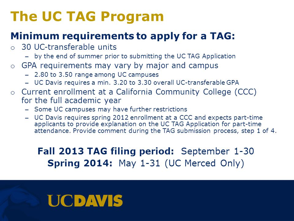 Before You Begin Your TAG… Have Available o transcripts from every community college or university youve attended o Advanced Placement (AP) and International Baccalaureate (IB) scores from high school, if applicable o Advanced Level (AL) examination scores, if applicable Review UC campus TAG requirements on the UC Transfer Admission Planner (UC TAP)