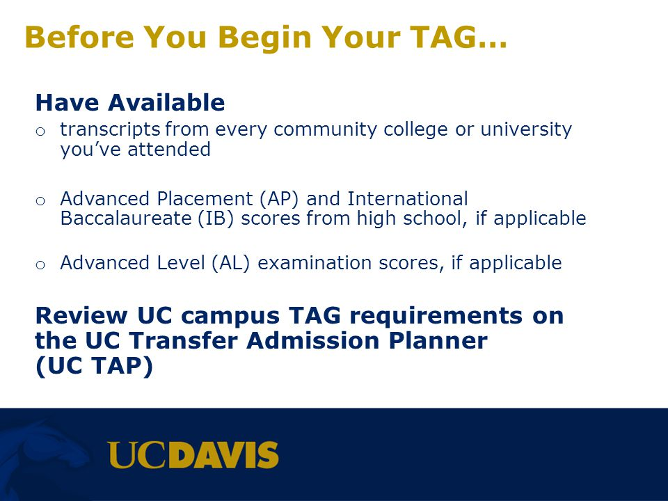 Begin Your TAG… UC Transfer Admission Planner Website: o uctap.universityofcalifornia.edu Students using uctag.universityofcalifornia.edu will be be redirected to the new UC Transfer Admission Planner (UC TAP) website UCs goal is to provide you with: o An inclusive approach, not limited to TAG applicants o A more centralized location for TAG applicants, guiding you through the process, from your California community college to your UC campus admission goal