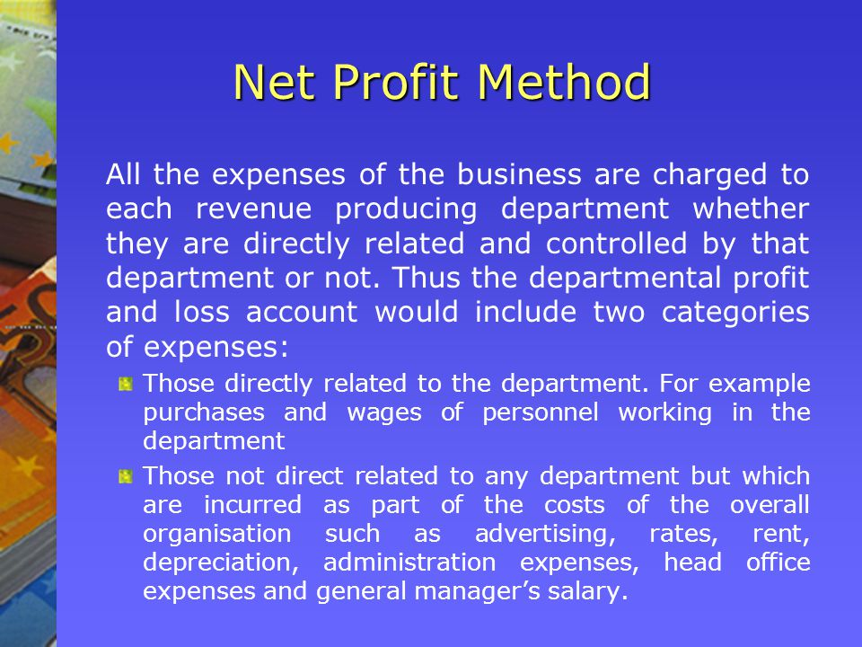 Net Profit Method All the expenses of the business are charged to each revenue producing department whether they are directly related and controlled by that department or not.
