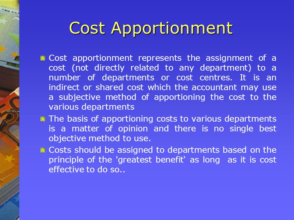 Cost Apportionment Cost apportionment represents the assignment of a cost (not directly related to any department) to a number of departments or cost centres.