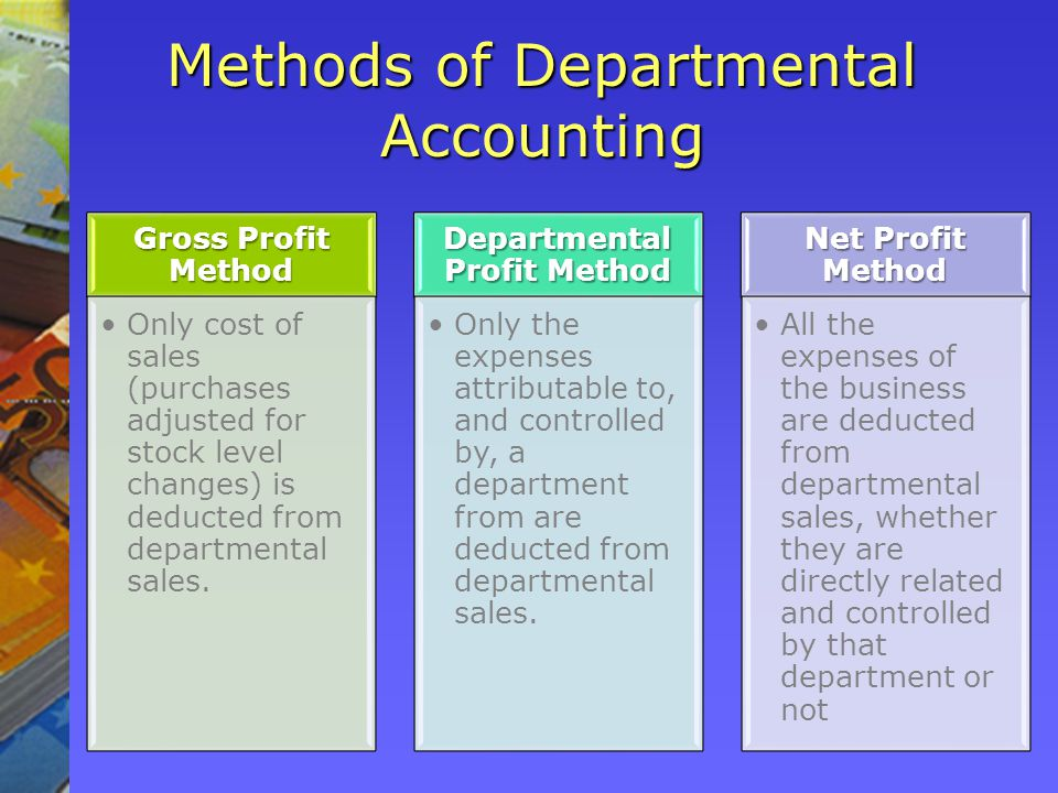 Methods of Departmental Accounting Gross Profit Method Only cost of sales (purchases adjusted for stock level changes) is deducted from departmental sales.Only cost of sales (purchases adjusted for stock level changes) is deducted from departmental sales.