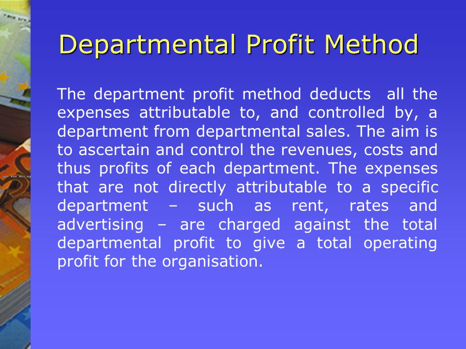 Departmental Profit Method The department profit method deducts all the expenses attributable to, and controlled by, a department from departmental sales.