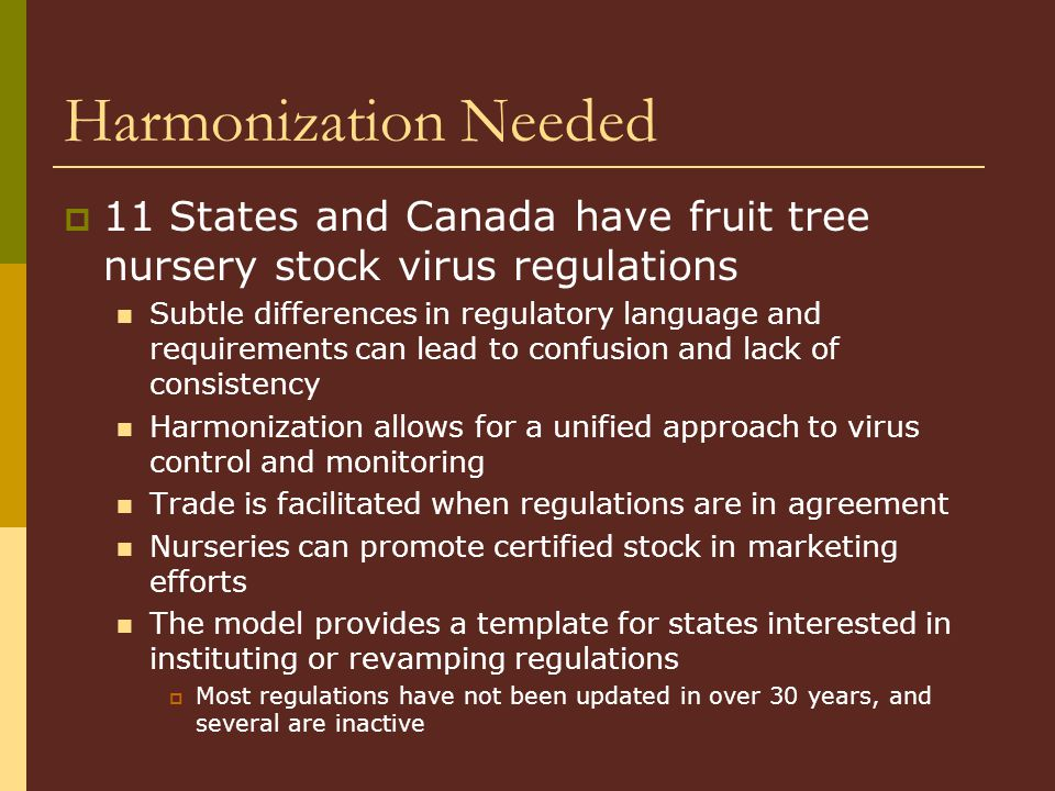 Harmonization Needed 11 States and Canada have fruit tree nursery stock virus regulations Subtle differences in regulatory language and requirements c