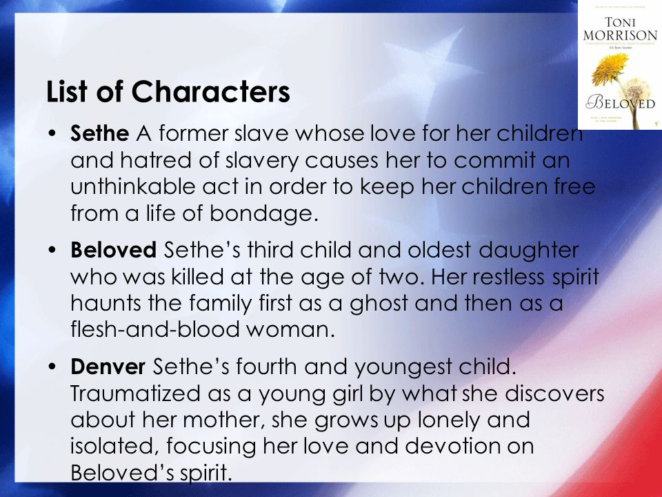 List of Characters Sethe A former slave whose love for her children and hatred of slavery causes her to commit an unthinkable act in order to keep her children free from a life of bondage.