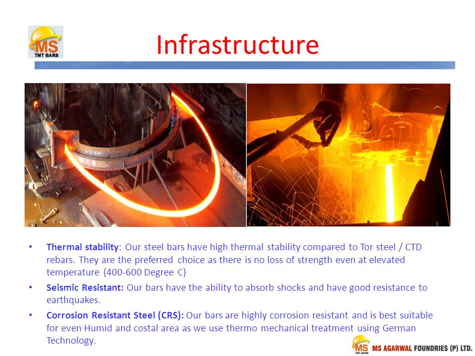 Infrastructure Thermal stability: Our steel bars have high thermal stability compared to Tor steel / CTD rebars.