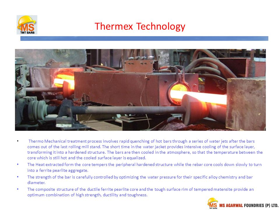 Thermex Technology Thermo Mechanical treatment process involves rapid quenching of hot bars through a series of water jets after the bars comes out of the last rolling mill stand.