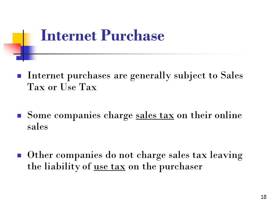 18 Internet Purchase Internet purchases are generally subject to Sales Tax or Use Tax Some companies charge sales tax on their online sales Other companies do not charge sales tax leaving the liability of use tax on the purchaser