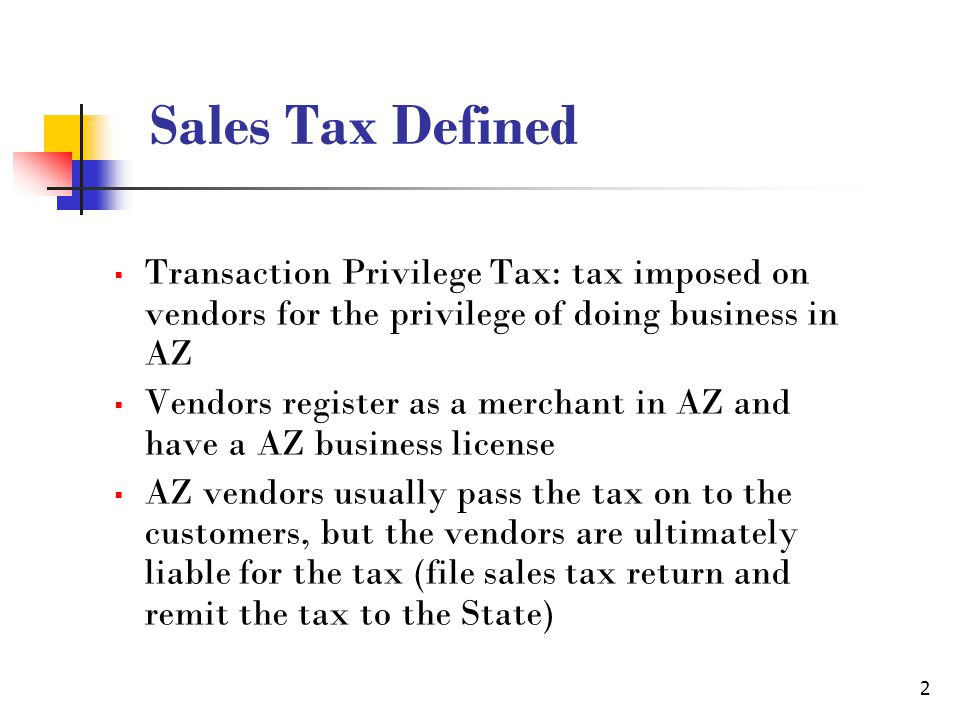 2 Sales Tax Defined Transaction Privilege Tax: tax imposed on vendors for the privilege of doing business in AZ Vendors register as a merchant in AZ and have a AZ business license AZ vendors usually pass the tax on to the customers, but the vendors are ultimately liable for the tax (file sales tax return and remit the tax to the State)