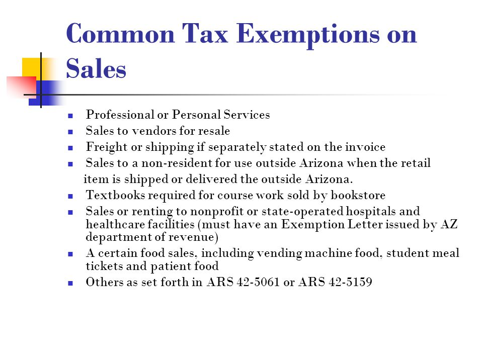 Common Tax Exemptions on Sales Professional or Personal Services Sales to vendors for resale Freight or shipping if separately stated on the invoice Sales to a non-resident for use outside Arizona when the retail item is shipped or delivered the outside Arizona.
