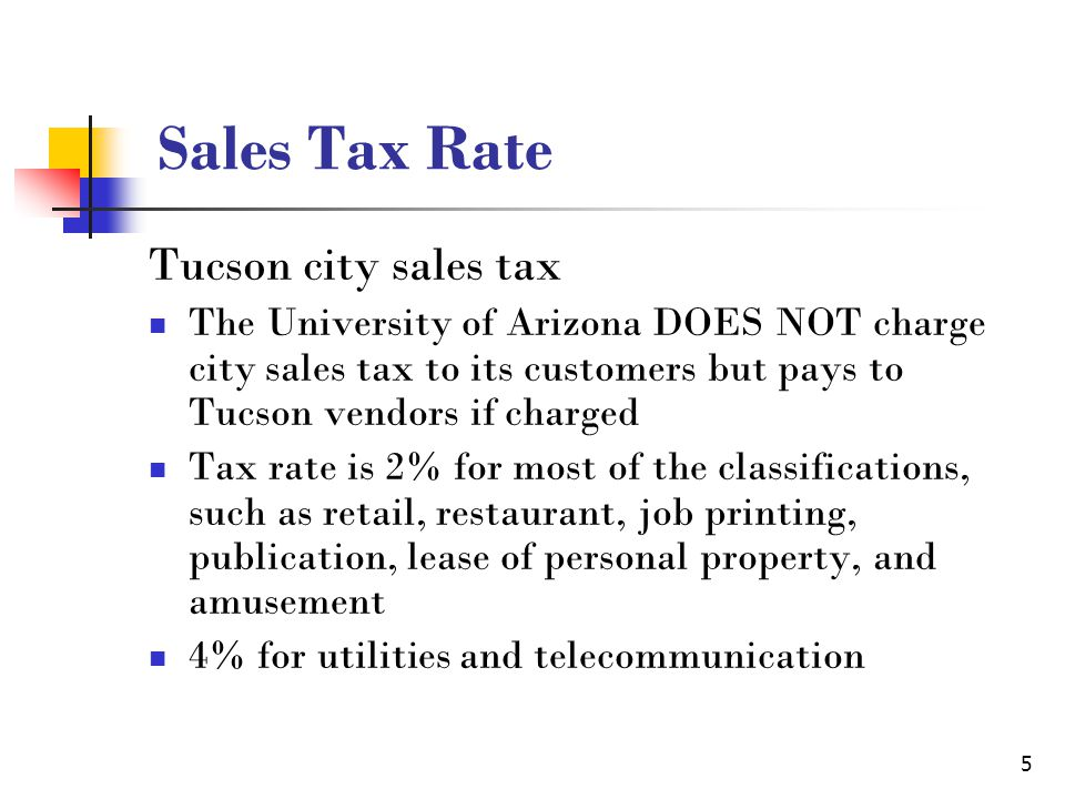 5 Sales Tax Rate Tucson city sales tax The University of Arizona DOES NOT charge city sales tax to its customers but pays to Tucson vendors if charged Tax rate is 2% for most of the classifications, such as retail, restaurant, job printing, publication, lease of personal property, and amusement 4% for utilities and telecommunication