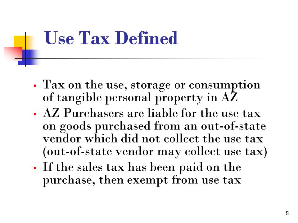 8 Use Tax Defined Tax on the use, storage or consumption of tangible personal property in AZ AZ Purchasers are liable for the use tax on goods purchased from an out-of-state vendor which did not collect the use tax (out-of-state vendor may collect use tax) If the sales tax has been paid on the purchase, then exempt from use tax